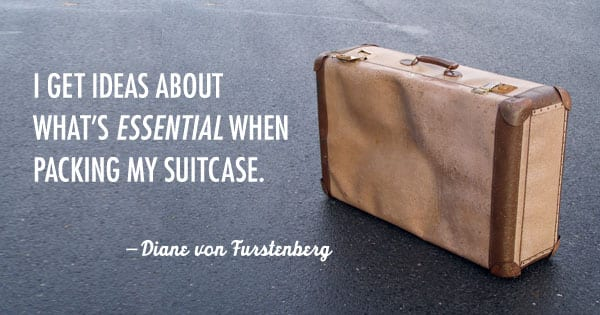 I get ideas about what's essential when packing my suitcase. -Diane von Furstenberg