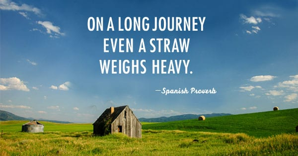 On a long journey even a straw weighs heavy. -Spanish proverb