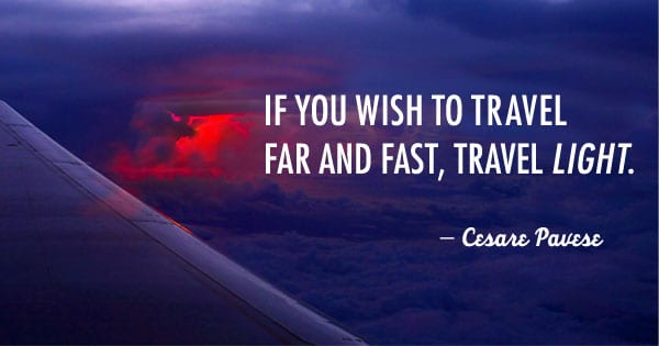 If you wish to travel far and fast, travel light. Take off all your envies, jealousies, unforgiveness, selfishness and fears. -Cesare Pavese