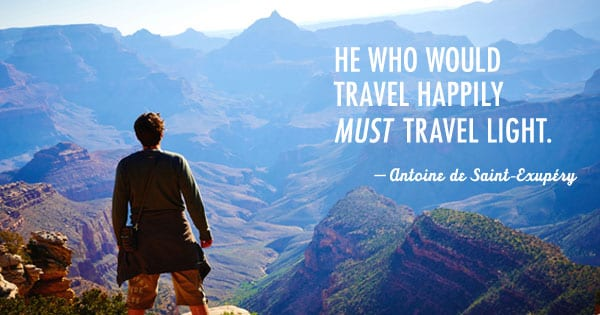 He who would travel happily must travel light. -Antoine de Saint Exupery