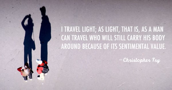 I travel light; as light, that is, as a man can travel who will still carry his body around because of its sentimental value. -Christopher Fry