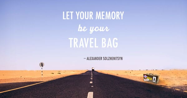 Let your memory be your travel bag. -Alexander Solzhenitsyn